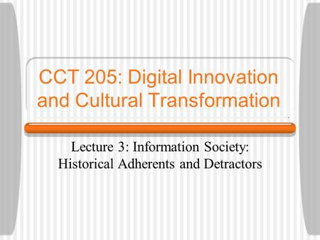 CCT 205: Digital Innovation and Cultural Transformation Lecture 3: Information Society: Historical Adherents and Detractors.