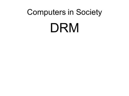 Computers in Society DRM. Nagging Slide Application posters due by tomorrow – email me a single slide ppt I'll be grading the initial version of the term.