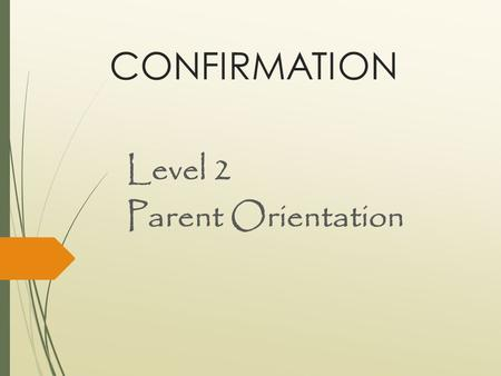 CONFIRMATION Level 2 Parent Orientation. Why do you want the Sacrament of Confirmation for your teen?