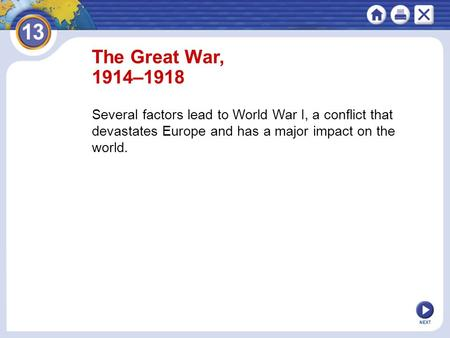 The Great War, 1914–1918 Several factors lead to World War I, a conflict that devastates Europe and has a major impact on the world. NEXT.