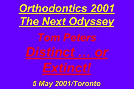 Orthodontics 2001 The Next Odyssey Tom Peters Distinct … or Extinct! 5 May 2001/Toronto.