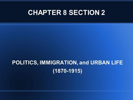 CHAPTER 8 SECTION 2 POLITICS, IMMIGRATION, and URBAN LIFE (1870-1915)