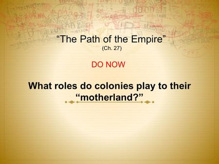 """The Path of the Empire"" (Ch. 27) DO NOW What roles do colonies play to their ""motherland?"""