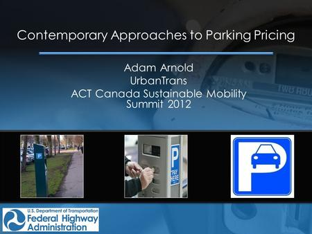 Contemporary Approaches to Parking Pricing Adam Arnold UrbanTrans ACT Canada Sustainable Mobility Summit 2012.