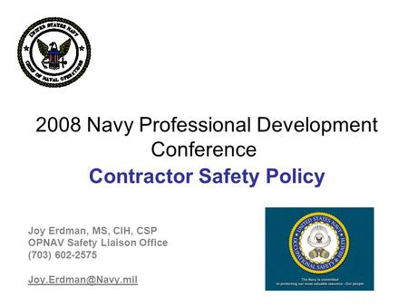 2008 Navy Professional Development Conference Contractor Safety Policy Joy Erdman, MS, CIH, CSP OPNAV Safety Liaison Office (703) 602-2575