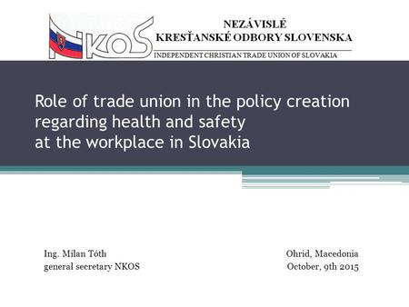 Role of trade union in the policy creation regarding health and safety at the workplace in Slovakia Ing. Milan TóthOhrid, Macedonia general secretary NKOS.