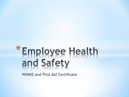WHMIS and First Aid Certificate. * All Canadians are entitled to work in a healthy and safe environment * Every year work-related injuries and diseases.
