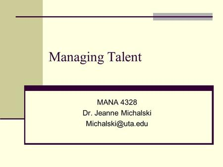 Managing Talent MANA 4328 Dr. Jeanne Michalski