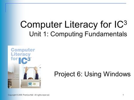 Copyright © 2006 Prentice-Hall. All rights reserved.1 Computer Literacy for IC 3 Unit 1: Computing Fundamentals Project 6: Using Windows.