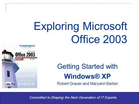 Exploring Office 2003 Vol 1 2/e - Grauer and Barber 1 Committed to Shaping the Next Generation of IT Experts. Getting Started with Windows® XP Robert Grauer.
