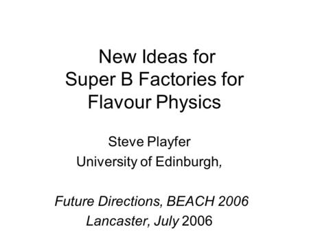 New Ideas for Super B Factories for Flavour Physics Steve Playfer University of Edinburgh, Future Directions, BEACH 2006 Lancaster, July 2006.