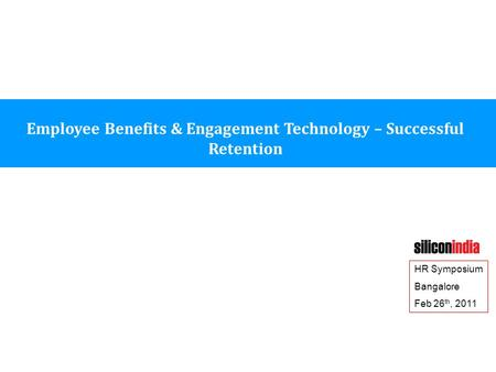 Employee Benefits & Engagement Technology – Successful Retention HR Symposium Bangalore Feb 26 th, 2011.