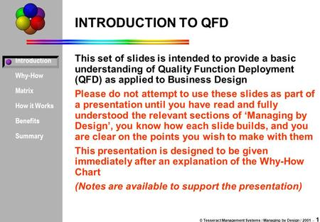Introduction Why-How Matrix How it Works Benefits Summary © Tesseract Management Systems / Managing by Design / 2001 - 1 INTRODUCTION TO QFD This set.