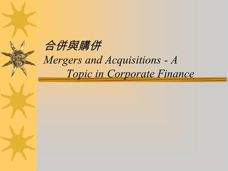 合併與購併 Mergers and Acquisitions - A Topic in Corporate Finance.