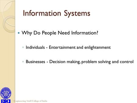 Information Systems Why Do People Need Information? ◦ Individuals - Entertainment and enlightenment ◦ Businesses - Decision making, problem solving and.