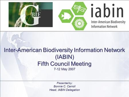 Inter-American Biodiversity Information Network (IABIN) Fifth Council Meeting 7-12 May 2007 Presented by: Bonnie C. Carroll Head, IABIN Delegation.