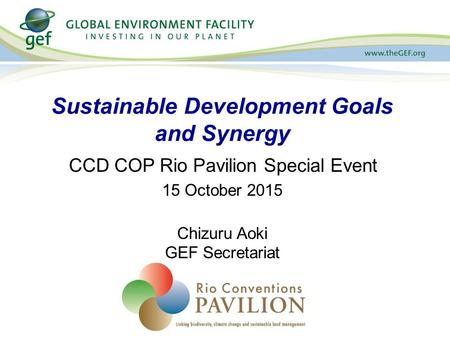 CCD COP Rio Pavilion Special Event 15 October 2015 Chizuru Aoki GEF Secretariat Sustainable Development Goals and Synergy.