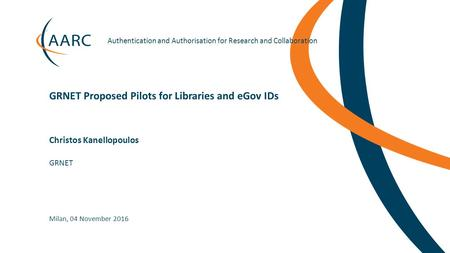 Authentication and Authorisation for Research and Collaboration Christos Kanellopoulos GRNET Proposed Pilots for Libraries and eGov.