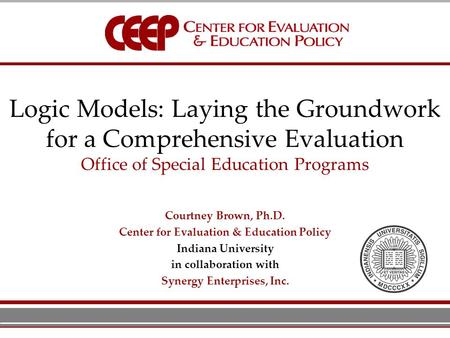 Logic Models: Laying the Groundwork for a Comprehensive Evaluation Office of Special Education Programs Courtney Brown, Ph.D. Center for Evaluation & Education.