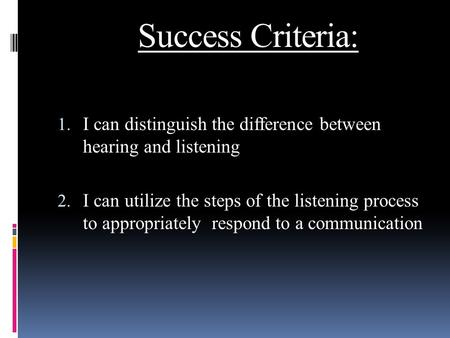 Success Criteria: 1. I can distinguish the difference between hearing and listening 2. I can utilize the steps of the listening process to appropriately.
