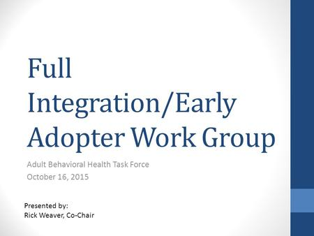 Full Integration/Early Adopter Work Group Adult Behavioral Health Task Force October 16, 2015 Presented by: Rick Weaver, Co-Chair.