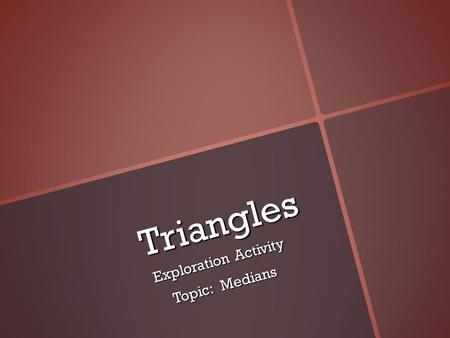 Triangles Triangles Exploration Activity Topic: Medians.