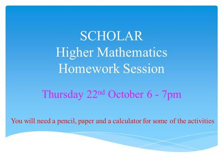 SCHOLAR Higher Mathematics Homework Session Thursday 22 nd October 6 - 7pm You will need a pencil, paper and a calculator for some of the activities.