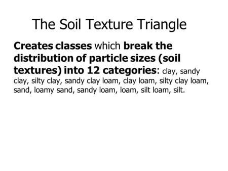 The Soil Texture Triangle Creates classes which break the distribution of particle sizes (soil textures) into 12 categories: clay, sandy clay, silty clay,
