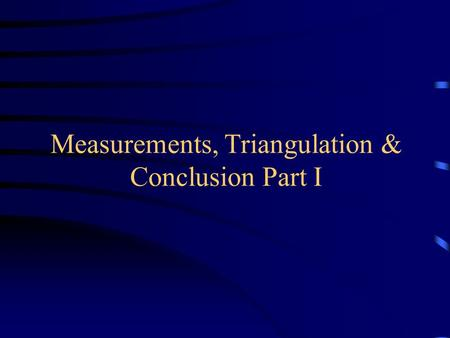 Measurements, Triangulation & Conclusion Part I. Performing Experiments Experiments must be repeatable – requires careful control over variables Possible.