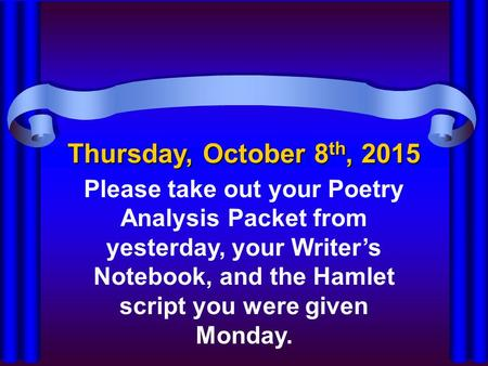 Thursday, October 8 th, 2015 Please take out your Poetry Analysis Packet from yesterday, your Writer's Notebook, and the Hamlet script you were given Monday.