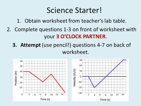 Science Starter! 1.Obtain worksheet from teacher's lab table. 2.Complete questions 1-3 on front of worksheet with your 3 O'CLOCK PARTNER. 3.Attempt (use.