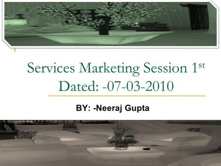 Services Marketing Session 1 st Dated: -07-03-2010 BY: -Neeraj Gupta.