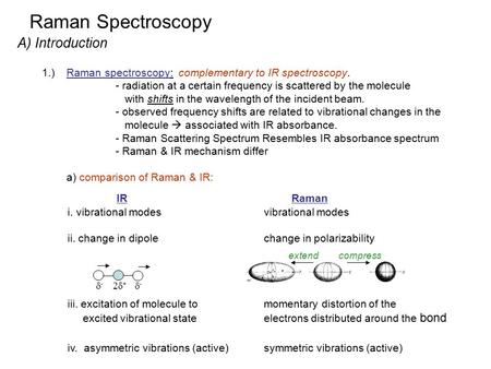 Raman Spectroscopy A) Introduction 1.)Raman spectroscopy: complementary to IR spectroscopy. - radiation at a certain frequency is scattered by the molecule.