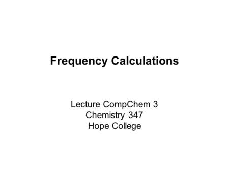 Frequency Calculations Lecture CompChem 3 Chemistry 347 Hope College.