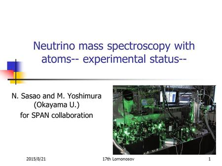 Neutrino mass spectroscopy with atoms-- experimental status-- N. Sasao and M. Yoshimura (Okayama U.) for SPAN collaboration 2015/8/2117th Lomonosov1.