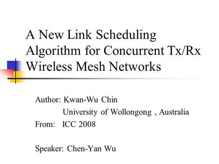 A New Link Scheduling Algorithm for Concurrent Tx/Rx Wireless Mesh Networks Author: Kwan-Wu Chin University of Wollongong, Australia From: ICC 2008 Speaker: