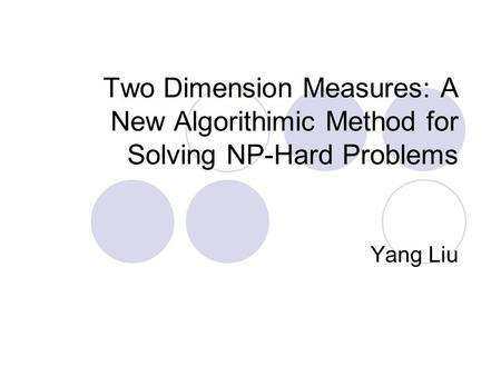Two Dimension Measures: A New Algorithimic Method for Solving NP-Hard Problems Yang Liu.