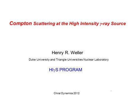 Chiral Dynamics 2012 Compton Scattering at the High Intensity  -ray Source Henry R. Weller Duke University and Triangle Universities Nuclear Laboratory.