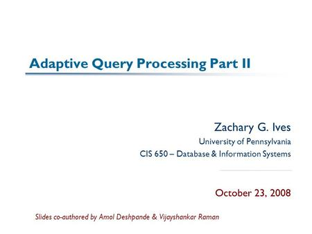 Adaptive Query Processing Part II Zachary G. Ives University of Pennsylvania CIS 650 – Database & Information Systems October 23, 2008 Slides co-authored.