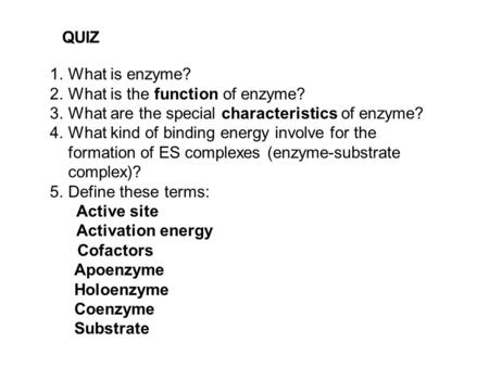 QUIZ 1.What is enzyme? 2.What is the function of enzyme? 3.What are the special characteristics of enzyme? 4.What kind of binding energy involve for the.