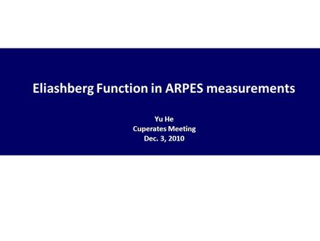 Eliashberg Function in ARPES measurements Yu He Cuperates Meeting Dec. 3, 2010.