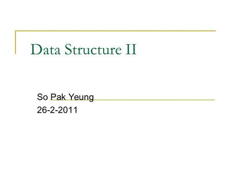Data Structure II So Pak Yeung 26-2-2011. Outline Review  Array  Sorted Array  Linked List Binary Search Tree Heap Hash Table.