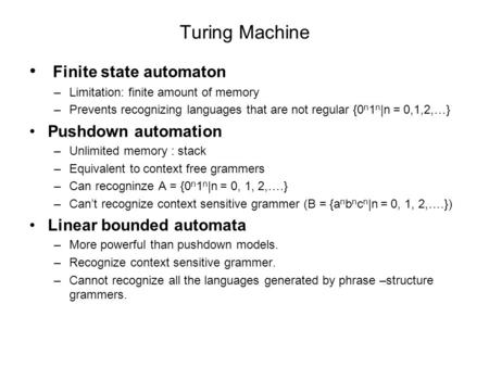 Turing Machine Finite state automaton –Limitation: finite amount of memory –Prevents recognizing languages that are not regular {0 n 1 n |n = 0,1,2,…}