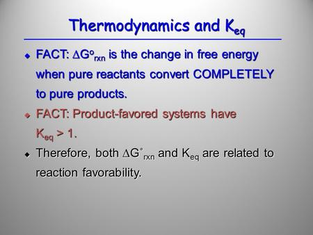  FACT: ∆G o rxn is the change in free energy when pure reactants convert COMPLETELY to pure products.  FACT: Product-favored systems have K eq > 1. 