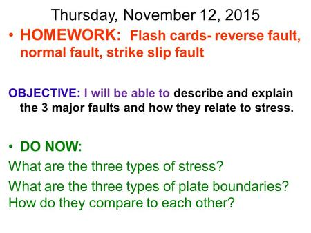 Thursday, November 12, 2015 HOMEWORK: Flash cards- reverse fault, normal fault, strike slip fault OBJECTIVE: I will be able to describe and explain the.