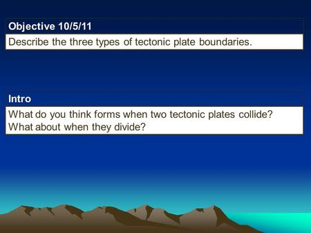 Intro Objective 10/5/11 Describe the three types of tectonic plate boundaries. What do you think forms when two tectonic plates collide? What about when.