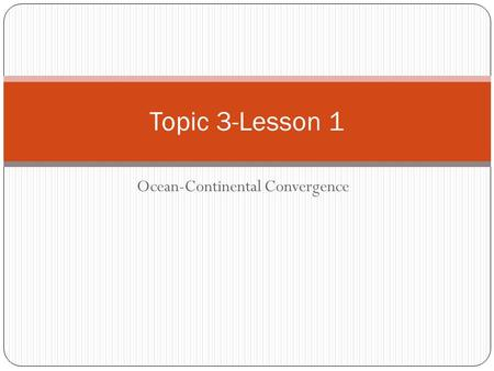Ocean-Continental Convergence Topic 3-Lesson 1. Plate Interactions We have previously discussed the evidence that supports the concept of drifting continents.