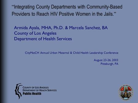 """ Integrating County Departments with Community-Based Providers to Reach HIV Positive Women in the Jails. "" Armida Ayala, MHA, Ph.D. & Marcela Sanchez,"