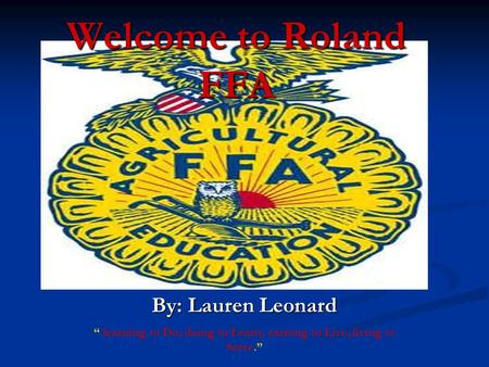 "Welcome to Roland FFA By: Lauren Leonard "" learning to Do, doing to Learn, earning to Live, living to Serve."""