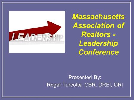 Massachusetts Association of Realtors - Leadership Conference Presented By: Roger Turcotte, CBR, DREI, GRI.